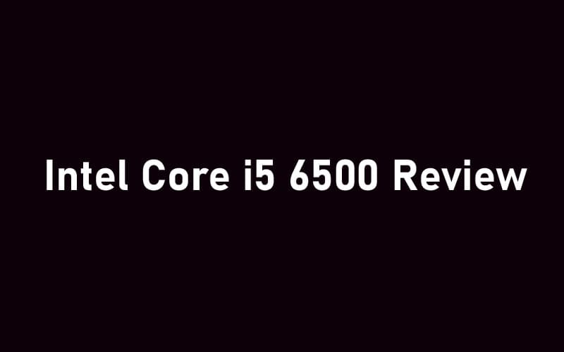 Intel Core i5 6500 Review